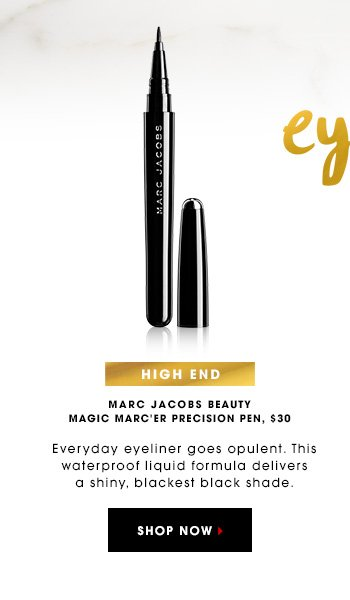 EYES HIGH END MARC JACOBS BEAUTY Magic Marc'er Precision Pen, $30 Everyday eyeliner goes opulent. This waterproof liquid formula delivers a shiny, blackest black shade. SHOP NOW