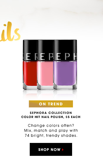 ON TREND SEPHORA COLLECTION Color Hit Nail Polish, $5 each Change colors often? Mix, match and play with 74 bright, trendy shades. SHOP NOW