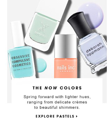 THE NOW COLORS Spring forward with lighter hues, ranging from delicate crèmes to beautiful shimmers. EXPLORE PASTELS