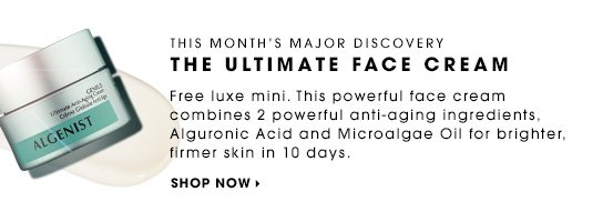 This month's major discovery THE ULTIMATE FACE CREAM Free luxe mini. This powerful face cream combines 2 powerful anti-aging ingredients, Alguronic Acid and Microalgae Oil for brighter, firmer skin in 10 days. SHOP NOW