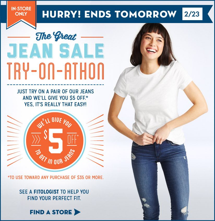 IN-STORE ONLY | HURRY! ENDS TOMORROW 2/23 | The Great JEAN SALE TRY-ON-ATHON | JUST TRY ON A PAIR OF OUR JEANS AND WE'LL GIVE YOU $5 OFF.* YES, IT'S REALLY THAT EASY! | WE'LL GIVE YOU $5 OFF* TO GET IN YOUR JEANS | *TO USE TOWARD ANY PURCHASE OF $35 OR MORE. | SEE A FITOLOGIST TO HELP YOU FIND YOUR PERFECT FIT. | FIND A STORE