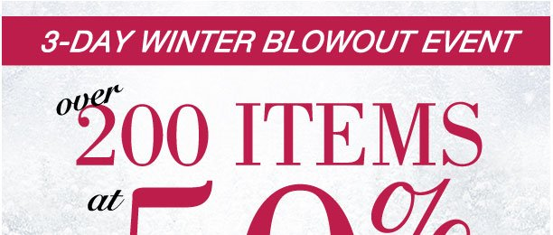 3 Day Winter Blowout Event! Over 200 items at 50% off!