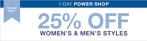 ONLINE ONLY | 1-DAY POWER SHOP | 25% OFF WOMEN'S & MEN'S STYLES