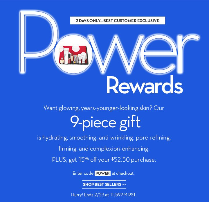 2-DAYS ONLY - BEST CUSTOMER EXCLUSIVE. Power Rewards. Want glowing, years-younger-looking skin? Our 9-piece gift is hydrating, smoothing, anti-wrinkling, pore-refining, firming and complexion-enhancing. PLUS, get 15% off your $52.50 purchase. Enter code POWER at checkout. SHOP BEST SELLERS. Hurry! Ends 2/23 at 11:59PM PST.
