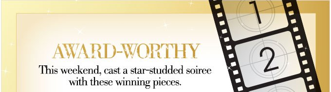 AWARD-WORTHY | This weekend, cast a star-studded soiree with these winning pieces.