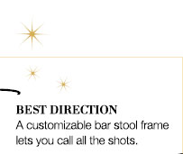 BEST DIRECTION | A customizable bar stool frame lets you call all the shots.