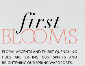 First Blooms - Floral accents and thirst-quenching hues are lifting our spirits and brightening our spring wardrobes.