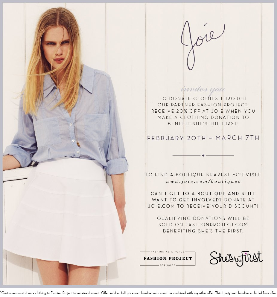 Joie invites you TO DONATE CLOTHES THROUGH OUR PARTNER FASHION PROJECT. RECEIVE 20% OFF AT JOIE WHEN YOU MAKE A CLOTHING DONATION TO BENEFIT SHE'S THE FIRST! FEBRUARY 20TH - MARCH 7TH