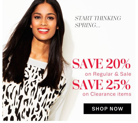 Start Thinking Spring. Save 20% on Regular & Sale. Save 25% on Clearance Items. Shop Now.