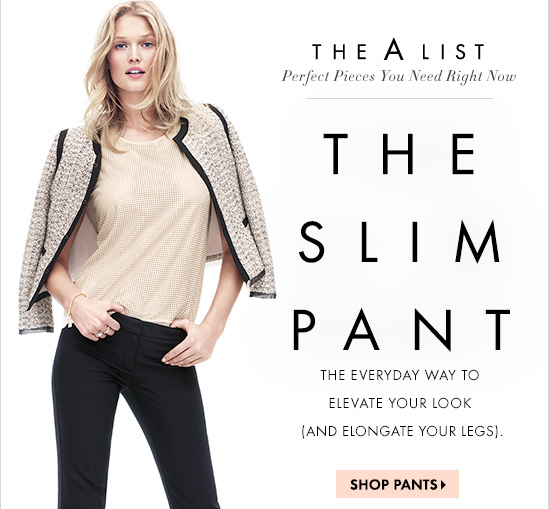 The A List  Perfect Pieces You Need Right Now  The Slim Pant  The Everyday Way To Elevate Your Look (And Elongate Your Legs)  SHOP PANTS