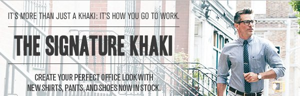 It's more than just a khaki: it's how you go to work. The Signature Khaki - Create your perfect office look with new shirts, pants, and shoes now in stock.