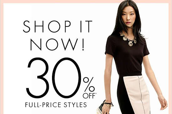 SHOP IT NOW! 30% OFF* FULL-PRICE STYLES