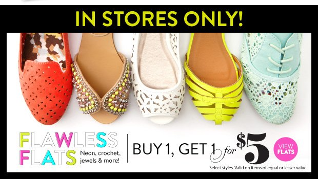 In Stores Only! Flawless Flats. Buy 1, Get 1 for $5. Select Styles. Valid on items of equal or lesser value. VIEW FLATS