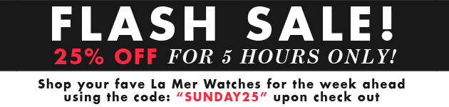 Flash Sale! 25% off for 5 hours only! Shop our fave La Mer Watches for the week ahead using the code: SUNDAY25 upon check out