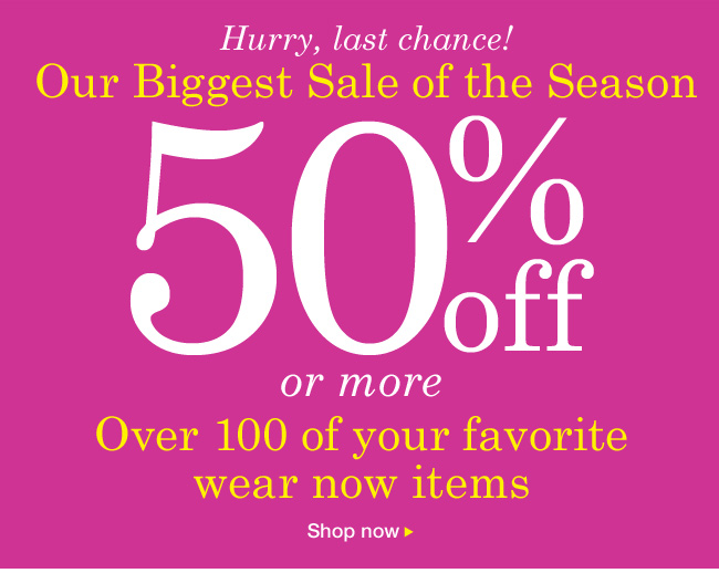 Our Biggest Sale of the Season 50% OFF or more. Over 100 of your favorite wear now items.