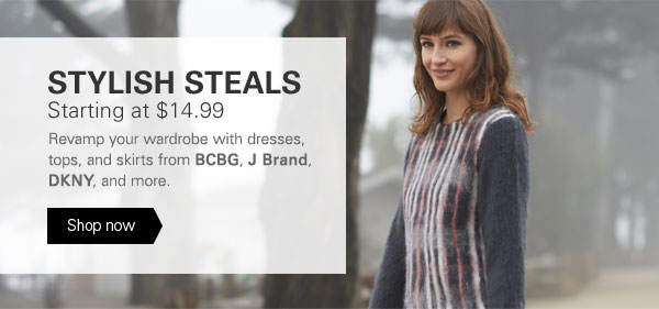 STYLISH STEALS: Starting at $14.99. Revamp your wardrobe with dresses, tops, and skirts from BCBG, J Brand, DKNY, and more. Shop now