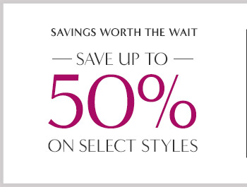 SAVINGS WORTH THE WAIT —SAVE UP TO— 50% ON SELECT STYLES