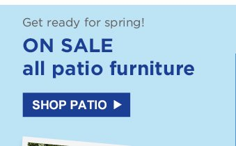 Get ready for spring! | ON SALE all patio furniture | SHOP PATIO