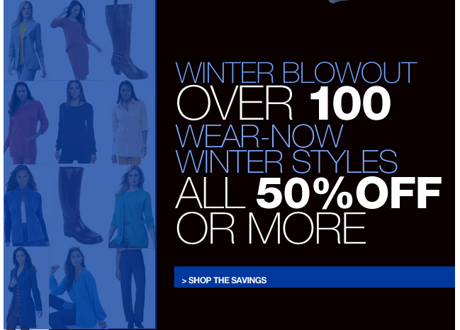 winter blowout - over 100 wear-now winter styles all 50 percent off or more - shop now