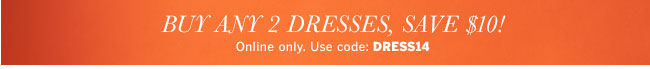 Buy any 2 Dresses, Save $10! Online only. Use code: DRESS14