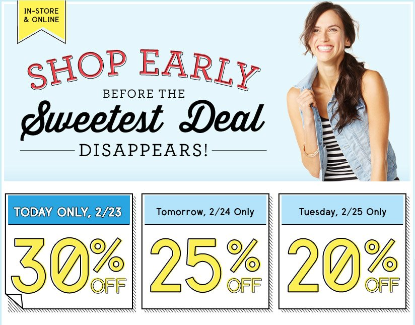 IN-STORE & ONLINE | SHOP EARLY BEFORE THE Sweetest Deal DISAPPEARS! | TODAY ONLY, 2/23 | 30% OFF | Tomorrow, 2/24 Only | 25% OFF | Tuesday, 2/25 Only  | 20% OFF