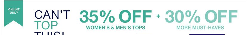 ONLINE ONLY | CAN'T TOP THIS! | 35% OFF WOMEN'S & MEN'S TOPS + 30% OFF MORE MUST-HAVES