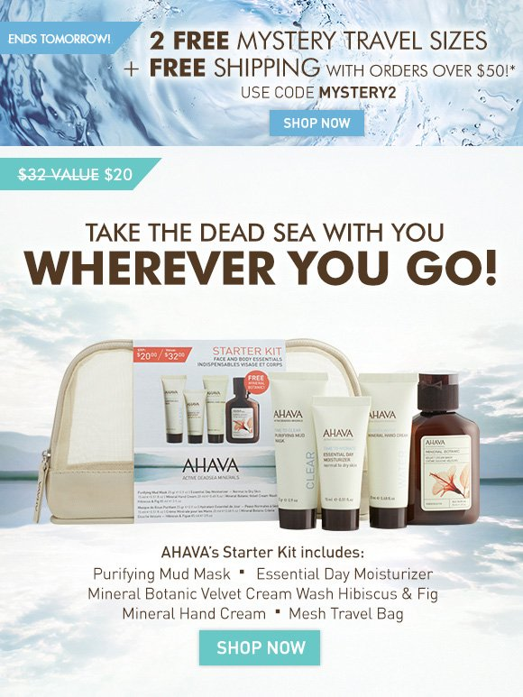 2 FREE Mystery Travel Sizes + FREE Shipping With orders over $50!* 4 Days Only! Use code MYSTERY2 Shop Now Take the Dead Sea with you wherever you go! $32 value (crossed out) $20 AHAVA's Starter Kit includes: •Purifying Mud Mask •Essential Day Moisturizer •Mineral Hand Cream •Mineral Botanic Velvet Cream Wash Hibiscus & Fig •Mesh Travel Bag Shop Now