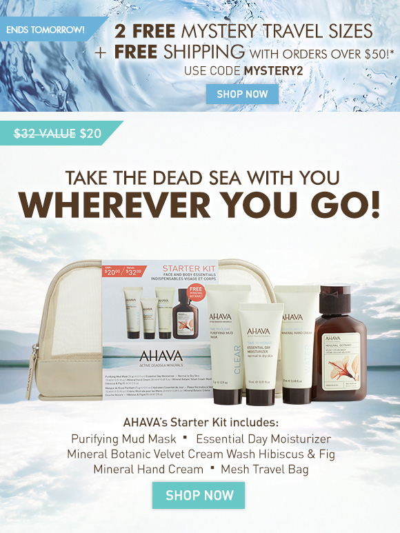2 FREE Mystery Travel Sizes + FREE Shipping With orders over $50!* 4 Days Only! Use code MYSTERY2 Shop Now Take the Dead Sea with you wherever you go! $32 value (crossed out) $20 AHAVA's Starter Kit includes: •	Purifying Mud Mask •	Essential Day Moisturizer •	Mineral Hand Cream •	Mineral Botanic Velvet Cream Wash Hibiscus & Fig •	Mesh Travel Bag Shop Now