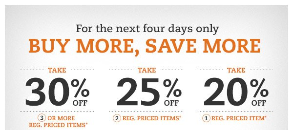 For the next four days only BUY MORE, SAVE MORE: Take 30% OFF 3 or more reg. priced items* Take 25% OFF 2 reg. priced items* Take 20% OFF 1 reg. priced item*