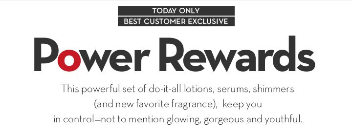 TODAY ONLY. BEST CUSTOMER EXCLUSIVE. Power Rewards. This powerful set of do-it-all lotions, serums, shimmers (and new favorite fragrance), keep you in control—not to mention glowing,  gorgeous and youthful.