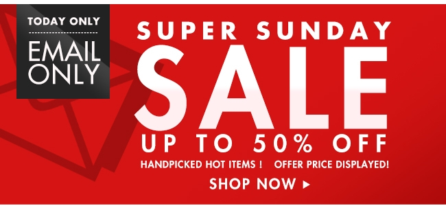 today only email only super sunday sale up to 50% off shop now>