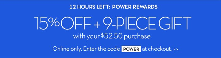 12 HOURS LEFT: POWER REWARDS. 15% OFF + 9-PIECE GIFT with your $52.50 purchase. Online only. Enter the code POWER at checkout.