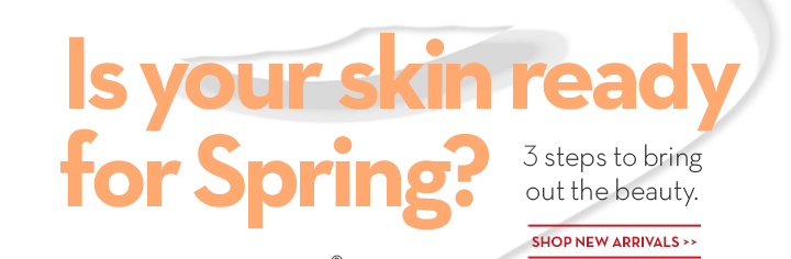 Is your skin ready for Spring? 3 steps to bring out the beauty. SHOP NEW ARRIVALS.