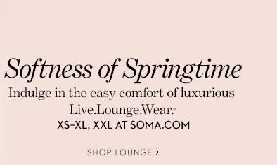 Softness of Springtime. Indulge in the easy  comfort of luxurious Live.Lounge.Wear.® XS-XL, XXL AT SOMA.COM. SHOP  LOUNGE