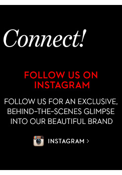 FOLLOW US ON INTAGRAM. Follow us for an  exclusive behind-the-scenes glimpse into our beautiful brand. INSTAGRAM