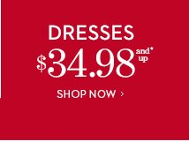 DRESSES $34.98 and Up*.  SHOP NOW