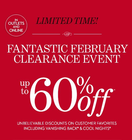 Limited Time! FANTASTIC FEBRUARY CLEARANCE  EVENT (In Outlets & Online). Up To 60% Off* Unbelievable Discounts  On Customer Favorites Including Vanishing Back® & Cool  Nights®. SHOP ALL SALE