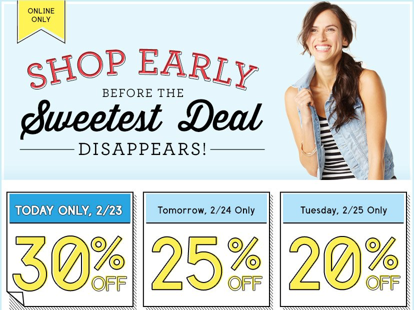 ONLINE ONLY | SHOP EARLY BEFORE THE Sweetest Deal DISAPPEARS! | TODAY ONLY, 2/23 | 30% OFF | Tomorrow, 2/24 Only | 25% OFF | Tuesday, 2/25 Only | 20% OFF