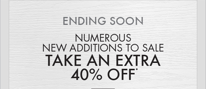 ENDING SOON NUMEROUS NEW ADDITIONS TO SALE TAKE AN EXTRA 40% OFF*