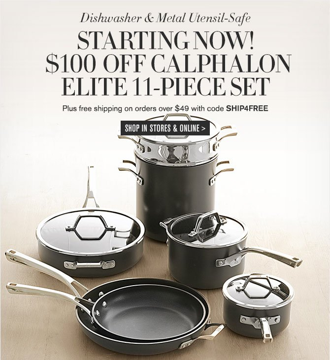 Dishwasher & Metal Utensil-Safe - STARTING NOW! - $100 OFF CALPHALON ELITE 11-PIECE SET - Plus free shipping on orders over $49 with code SHIP4FREE - SHOP IN STORES & ONLINE
