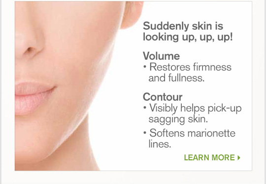 Suddenly skin is looking up up up Volume Restores firmness and fullness Countour Visibly helps pick up sagging skin Softens marionette lines LEARN MORE