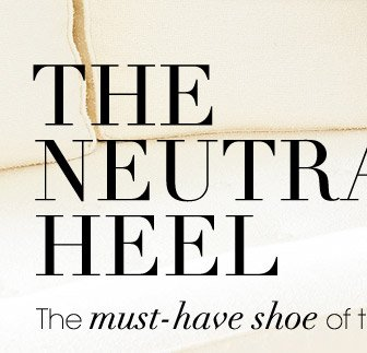 THE NEUTRAL HEEL The must-have shoe of the season.
