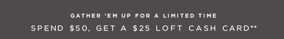 GATHER 'EM UP FOR A LIMITED TIME SPEND $50, GET A $25 LOFT CASH CARD**