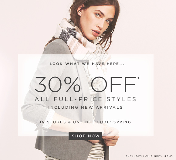 LOOK WHAT WE HAVE HERE...  30% OFF* ALL FULL-PRICE STYLES INCLUDING NEW ARRIVALS  IN STORES & ONLINE | CODE: SPRING  SHOP NOW  EXCLUDES LOU & GREY ITEMS