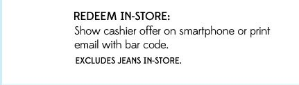 REDEEM IN-STORE: Show cashier offer on smartphone or print email with bar code. | EXCLUDES JEANS IN-STORE.