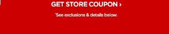 GET STORE COUPON › *See exclusions & details below.