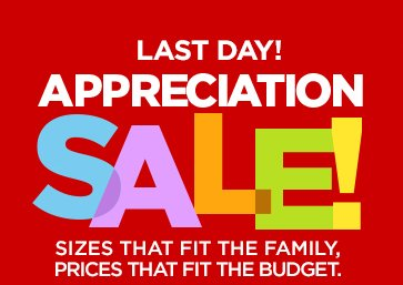 LAST DAY! APPRECIATION SALE!  SIZES THAT FIT THE FAMILY, PRICES THAT FIT THE BUDGET.