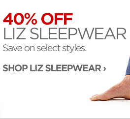 40% OFF LIZ SLEEPWEAR Save on select styles.  SHOP LIZ SLEEPWEAR ›