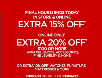 FINAL HOURS! ENDS TODAY  IN STORE & ONLINE EXTRA 15% OFF*  ONLINE ONLY EXTRA 20% OFF* $100 OR MORE  APPAREL, SHOES, ACCESORIES, FINE JEWELRY & HOME  OR EXTRA 10% OFF WATCHES, FURNITURE, MATTRESSES & MORE  ENDS 2/23 ONLINE CODE: FEBSAVE3