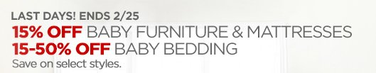 LAST DAY! ENDS 2/25 15% OFF BABY FURNITURE & MATTRESSES 15 – 50% OFF BABY BEDDING Save on select styles